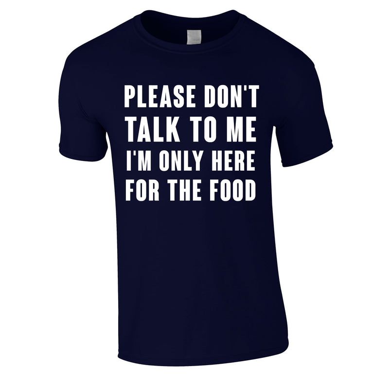 Please Don't Talk To Me I'm Only Here For The Food Tee In Navy