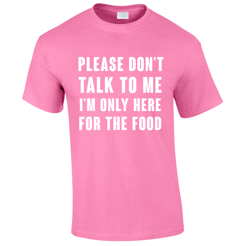 Please Don't Talk To Me I'm Only Here For The Food Tee In Pink