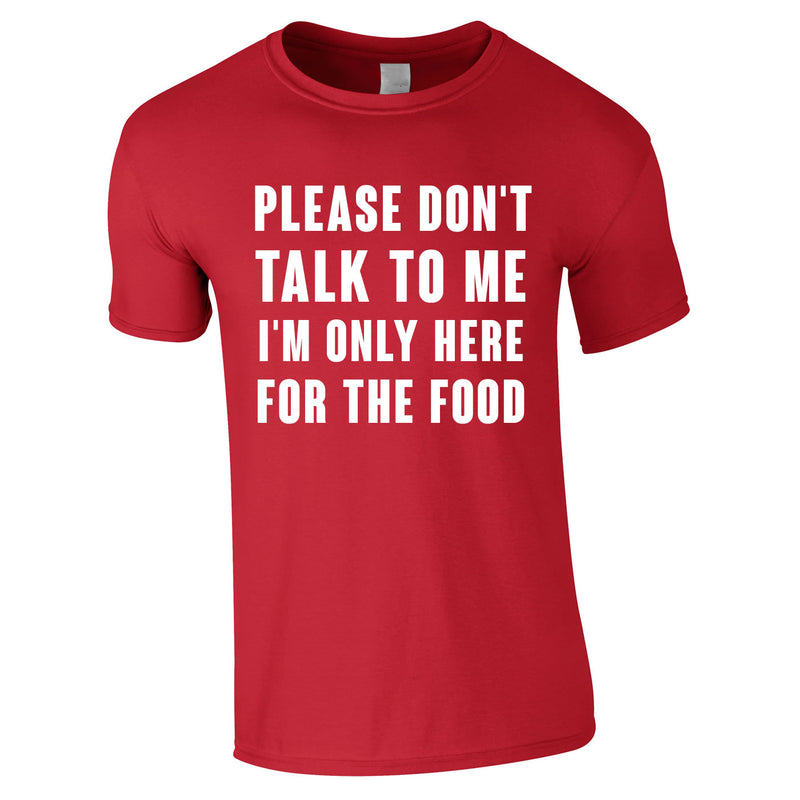 Please Don't Talk To Me I'm Only Here For The Food Tee In Red