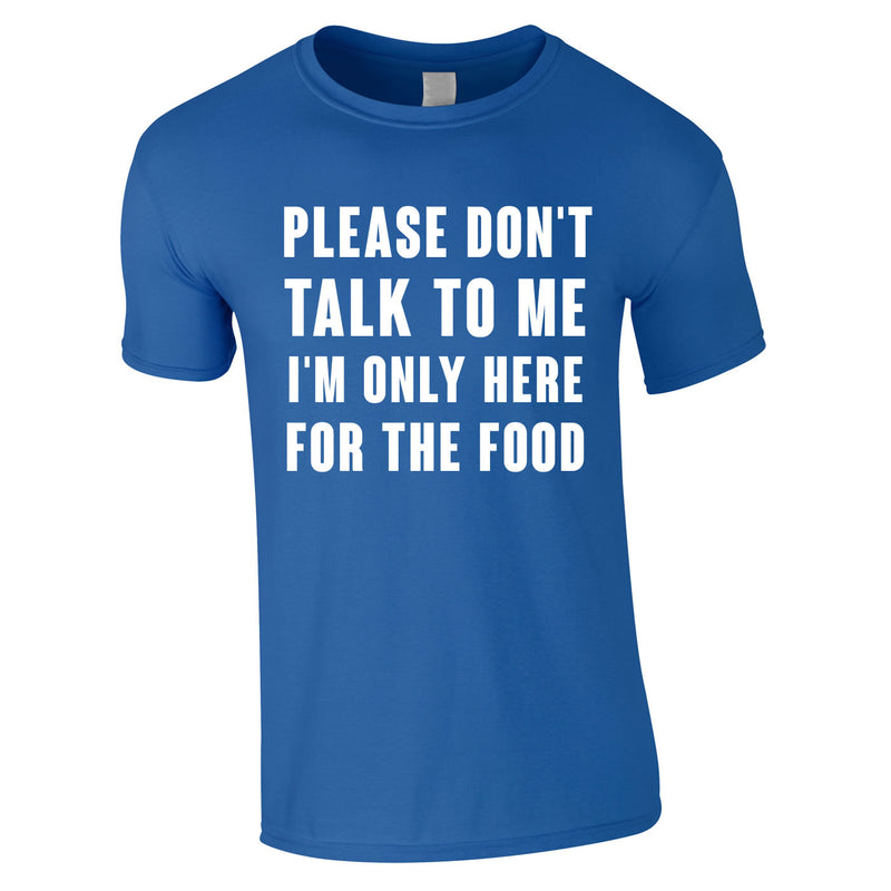 Please Don't Talk To Me I'm Only Here For The Food Tee In Royal