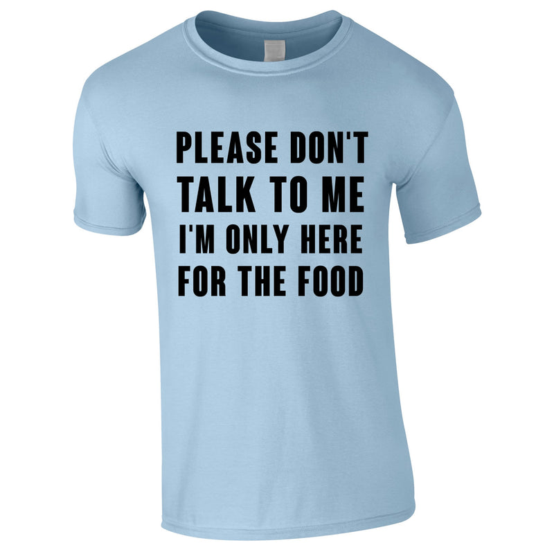 Please Don't Talk To Me I'm Only Here For The Food Tee In Sky