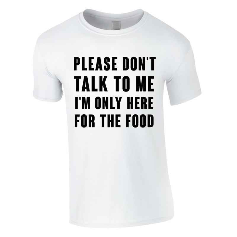 Please Don't Talk To Me I'm Only Here For The Food Tee In White
