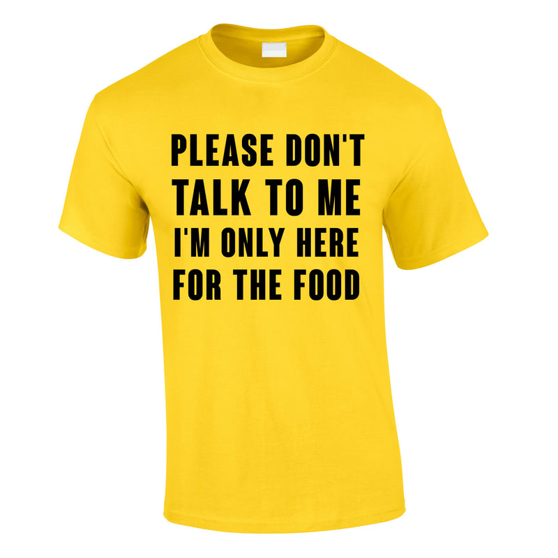 Please Don't Talk To Me I'm Only Here For The Food Tee In Yellow