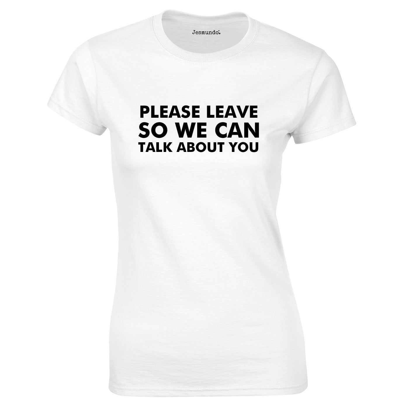 Please Leave So We Can Talk About You T Shirt