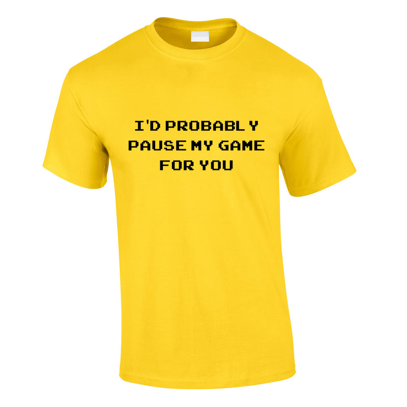I'd Probably Pause My Game For You Tee In Yellow