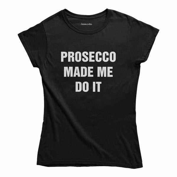 Prosecco Made Me Do It Womens T-Shirt
