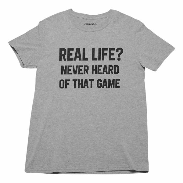Real Life? Never Heard Of That Game T-Shirt