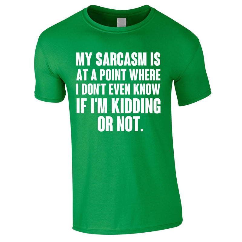 My Sarcasm Is At A Point Where I Don't Know If I'm Kidding Or Not Tee In Green