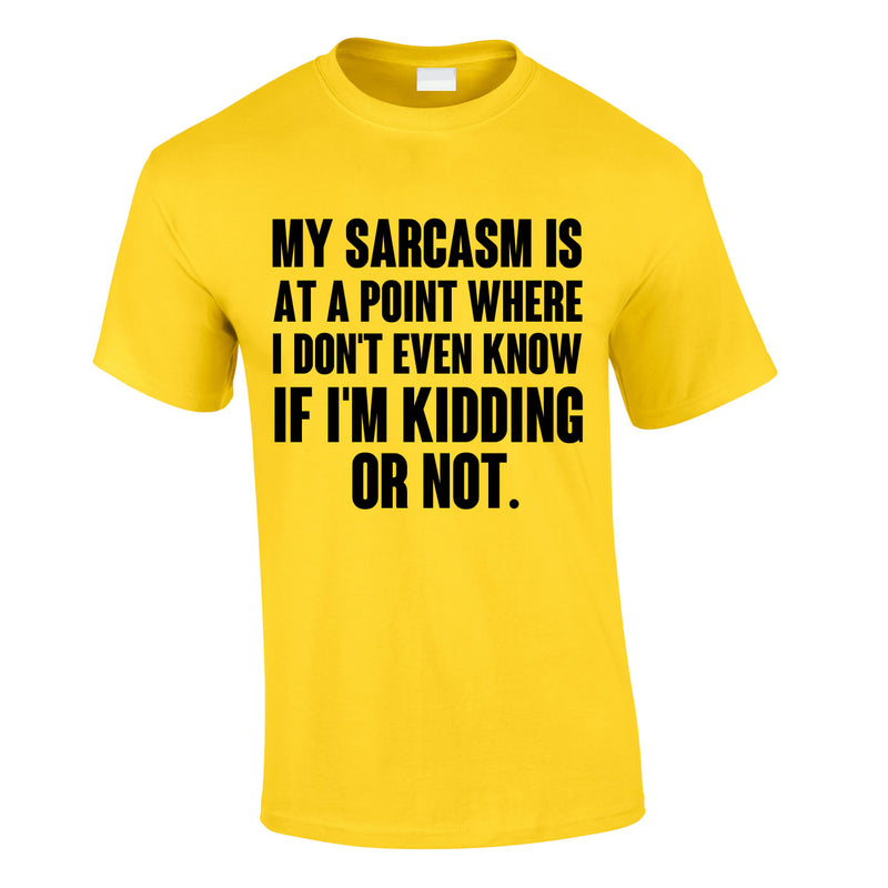 My Sarcasm Is At A Point Where I Don't Know If I'm Kidding Or Not Tee In Yellow