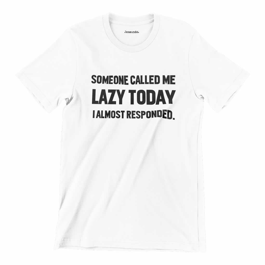 Someone Called Me Lazy Today I Almost Responded T-Shirt