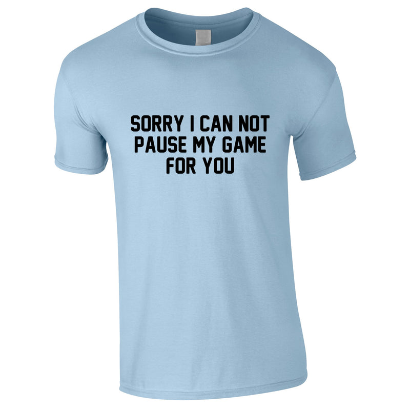 Sorry I Can Not Pause My Game For You Tee In Sky