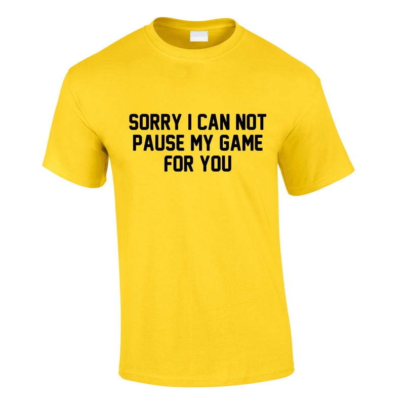 Sorry I Can Not Pause My Game For You Tee In Yellow