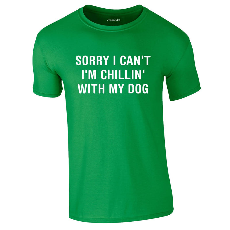 Sorry I Can't I'm Chillin With My Dog Tee In Green