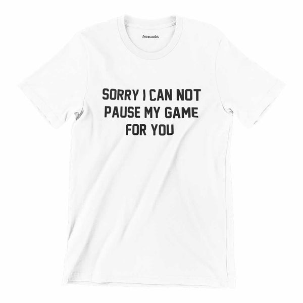 Sorry I Can Not Pause My Game For You T-Shirt