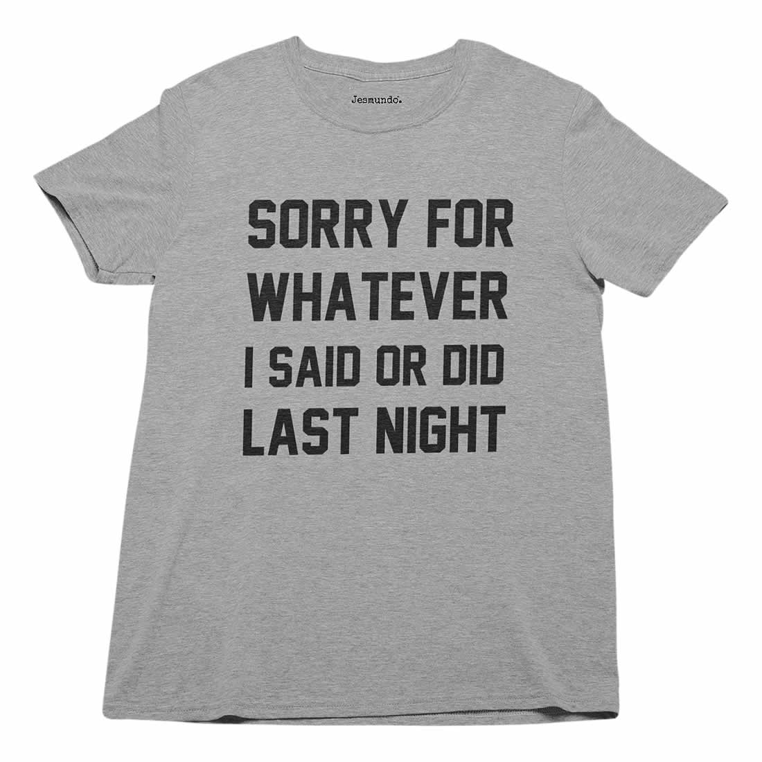 Sorry For Whatever I Said Or Did Last Night T-Shirt