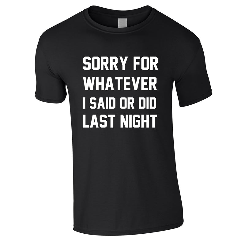 Sorry For Whatever I Said Or Did Last Night Tee In Black