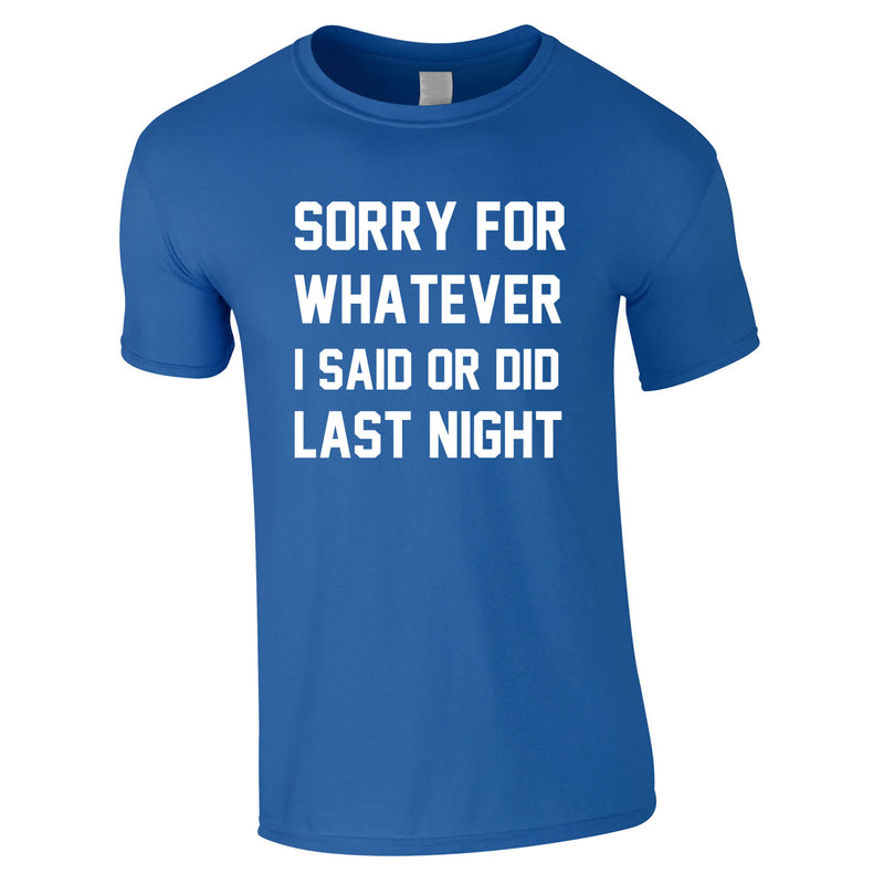 Sorry For Whatever I Said Or Did Last Night Tee In Royal