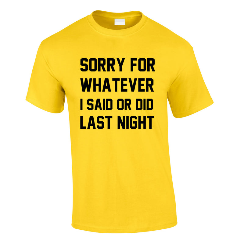 Sorry For Whatever I Said Or Did Last Night Tee In Yellow