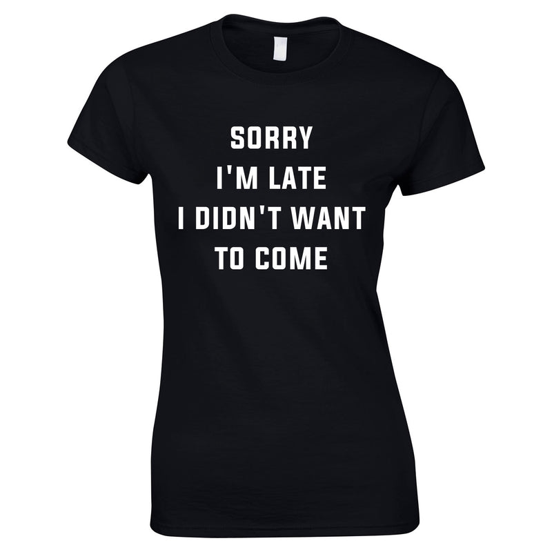 Sorry I'm Late I Didn't Want To Come Ladies Top In Black