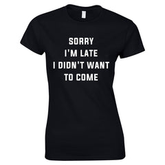 Sorry I'm Late I Didn't Want To Come Ladies Tee