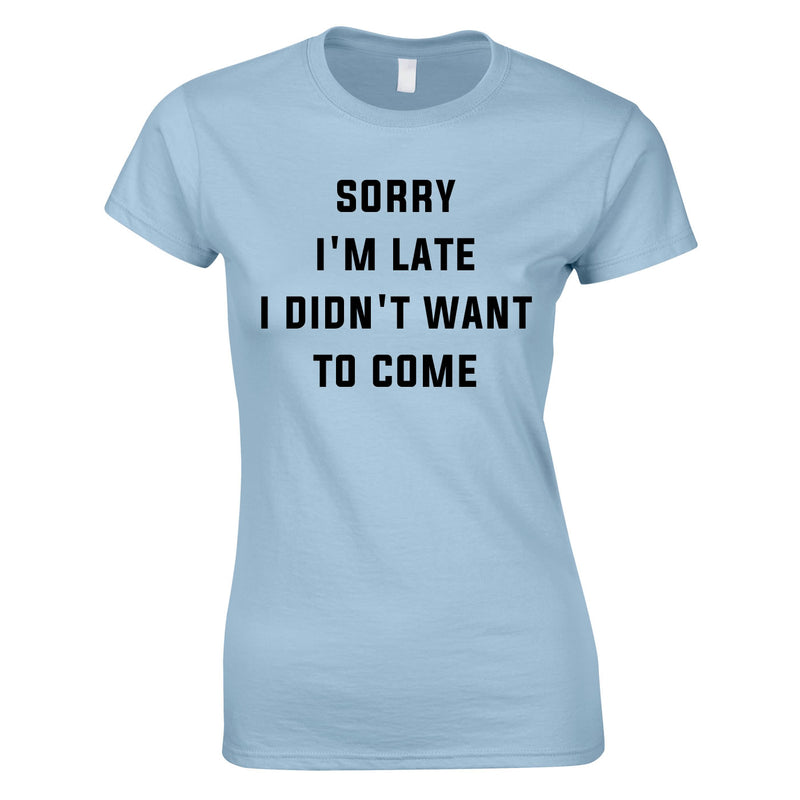 Sorry I'm Late I Didn't Want To Come Ladies Top In Sky