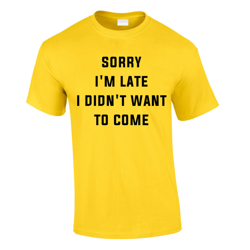 Sorry I'm Late I Didn't Want To Come Tee In Yellow
