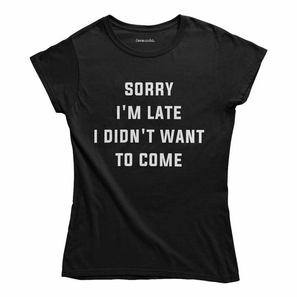 Sorry I'm Late I Didn't Want To Come Womens Tee
