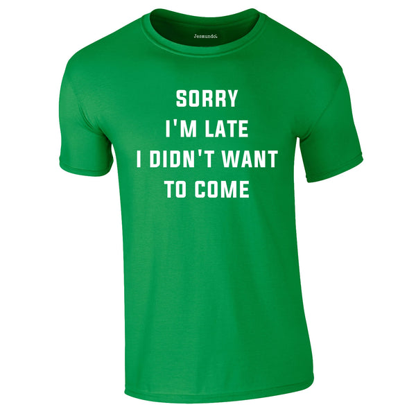 SALE - Sorry I'm Late I Didn't Want Tee