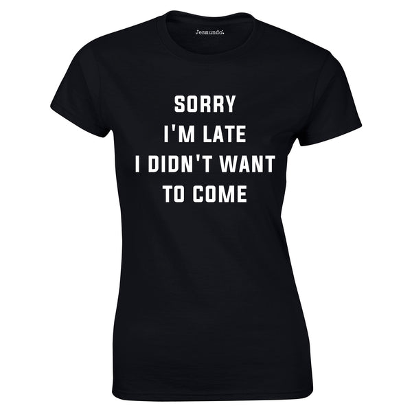 SALE - Sorry I'm Late I Didn't Want Womens Tee
