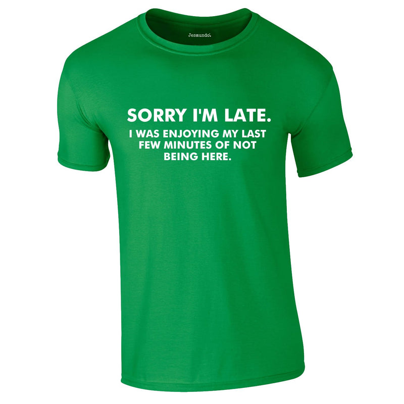 Sorry I'm Late I Was Enjoying My Last Few Minutes Of Not Being Here Tee In Green