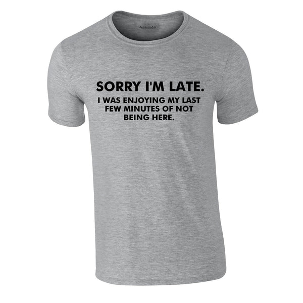Sorry I'm Late I Was Enjoying My Last Few Minutes Of Not Being Here Tee In Grey