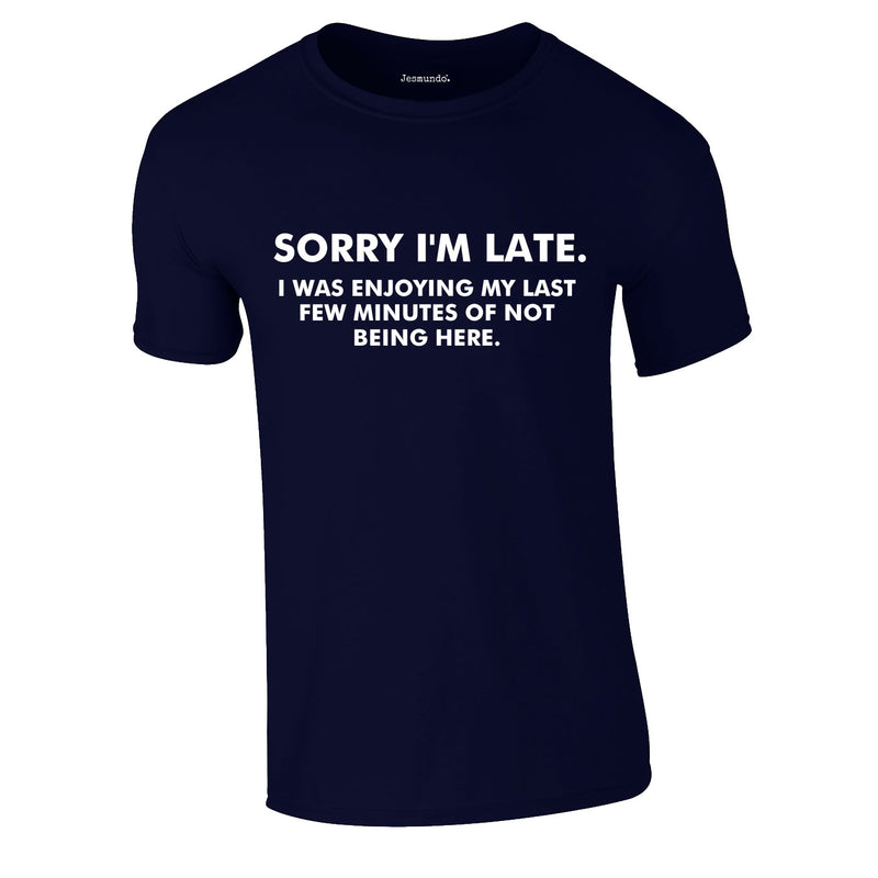 Sorry I'm Late I Was Enjoying My Last Few Minutes Of Not Being Here Tee In Navy