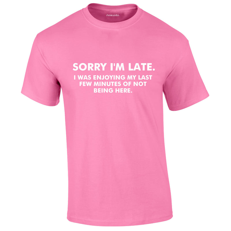 Sorry I'm Late I Was Enjoying My Last Few Minutes Of Not Being Here Tee In Pink