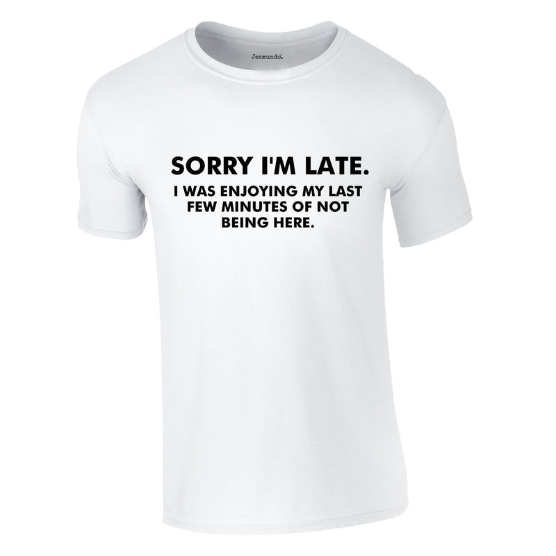 Sorry I'm Late I Was Enjoying My Last Few Minutes Of Not Being Here Tee In White