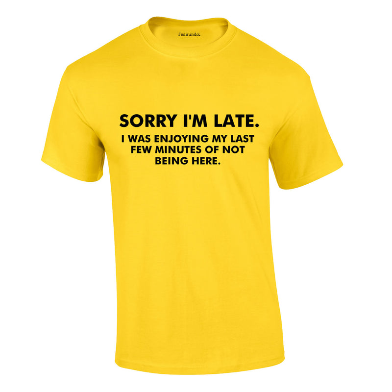 Sorry I'm Late I Was Enjoying My Last Few Minutes Of Not Being Here Tee In Yellow