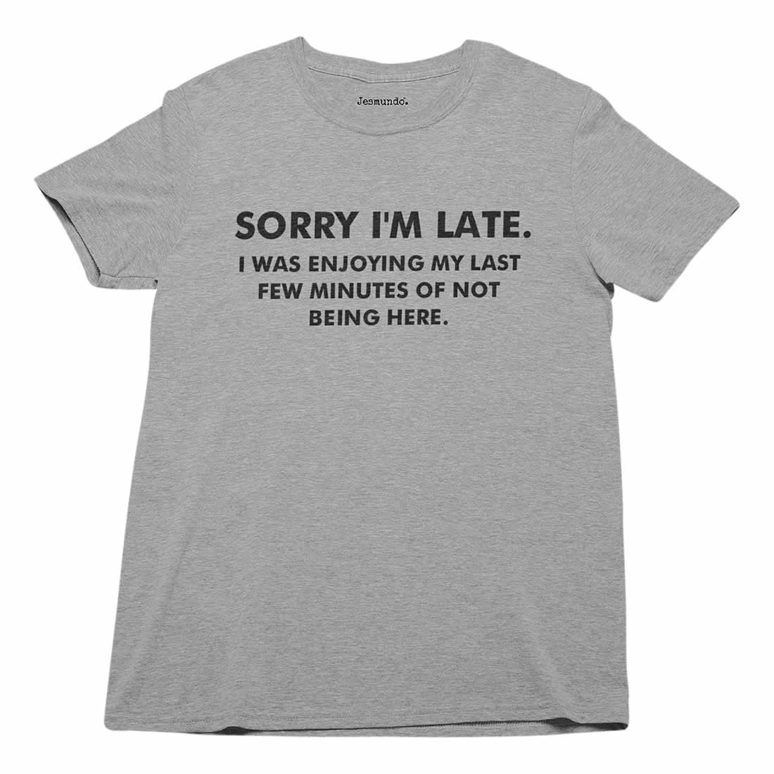 Sorry I'm Late I Was Just Enjoying My Last Few Minutes Of Not Being Here T Shirt