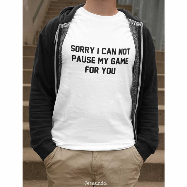 Sorry I Can Not Pause My Game For You Tee