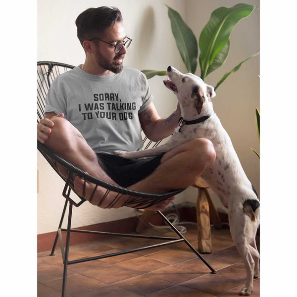 Sorry I Was Talking To Your Dog T-Shirt