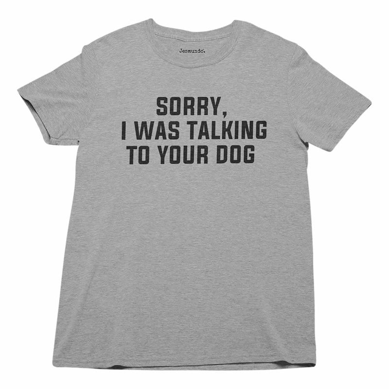 Sorry I Was Talking To Your Dog Tee