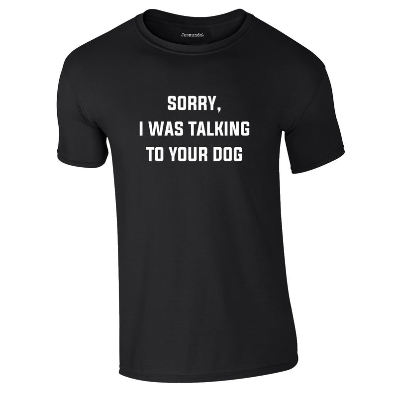 Sorry I Was Talking To Your Dog Tee In Black