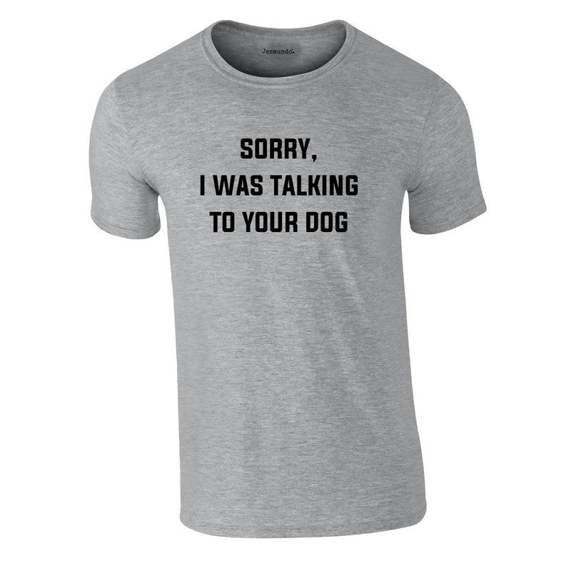 Sorry I Was Talking To Your Dog Tee In Grey
