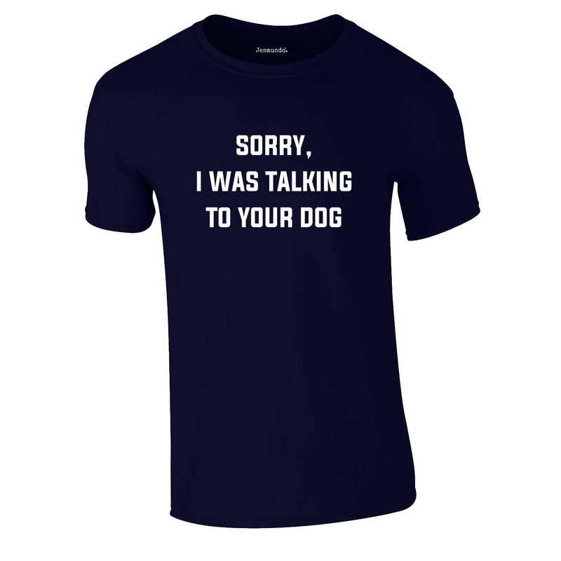 Sorry I Was Talking To Your Dog Tee In Navy