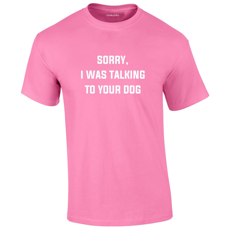Sorry I Was Talking To Your Dog Tee In Pink
