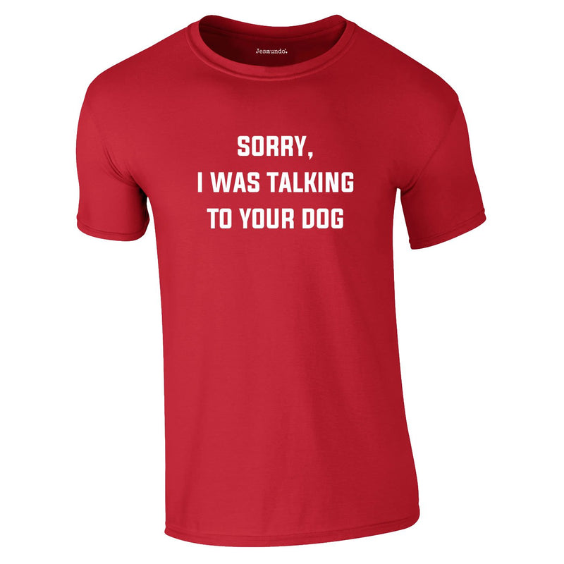 Sorry I Was Talking To Your Dog Tee In Red