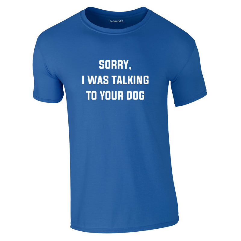 Sorry I Was Talking To Your Dog Tee In Royal