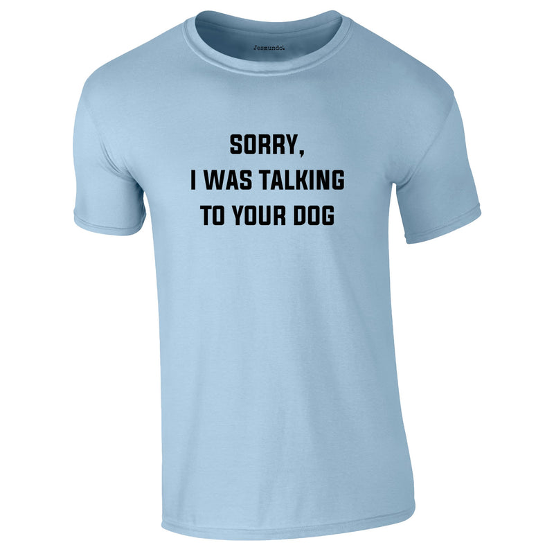 Sorry I Was Talking To Your Dog Tee In Sky
