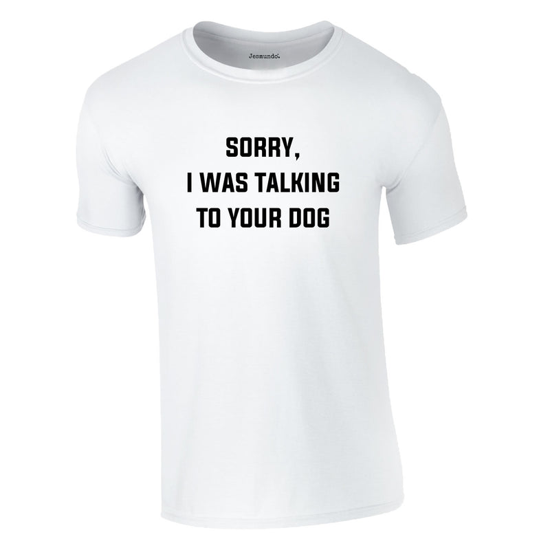 Sorry I Was Talking To Your Dog Tee In White