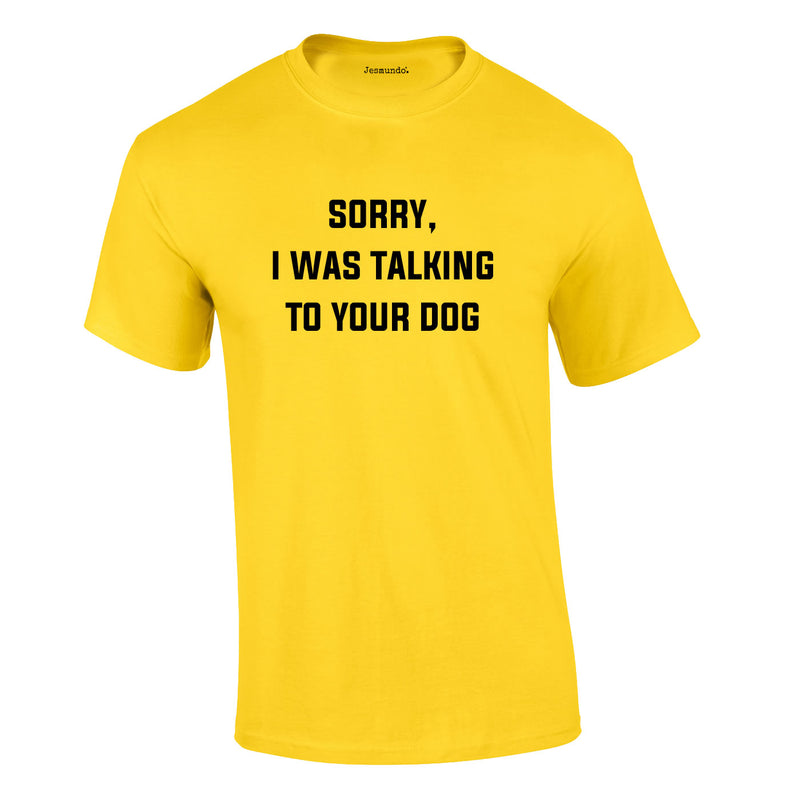 Sorry I Was Talking To Your Dog Tee In Yellow