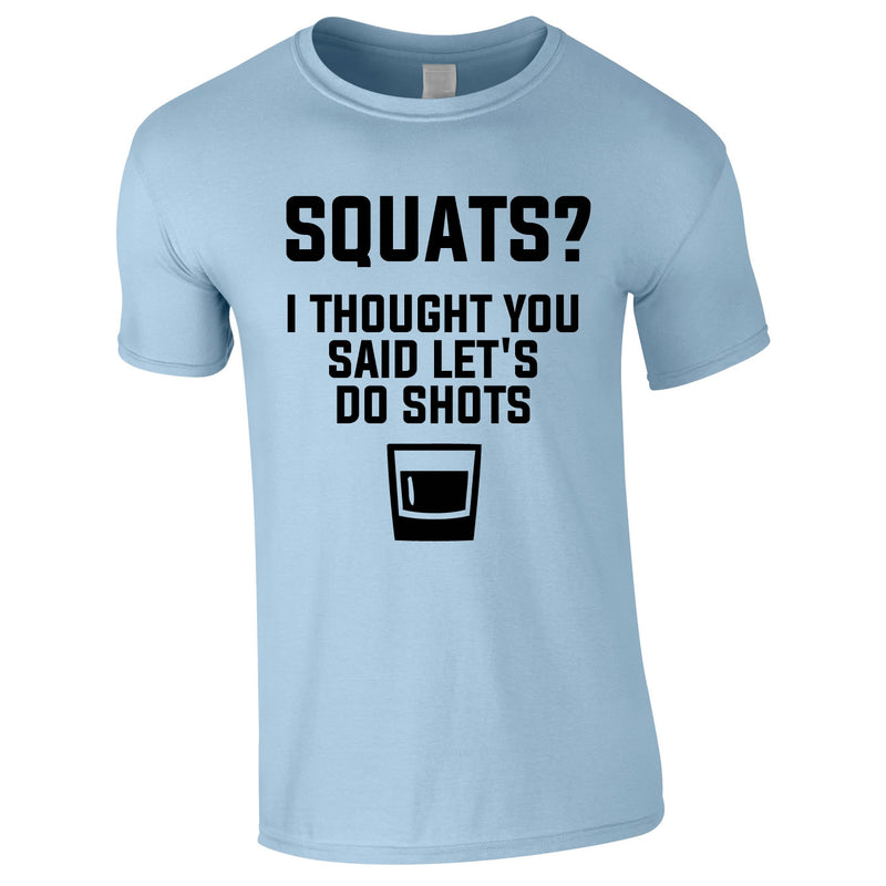 Squats? I Thought You Said Let's Do Shots Tee In Sky