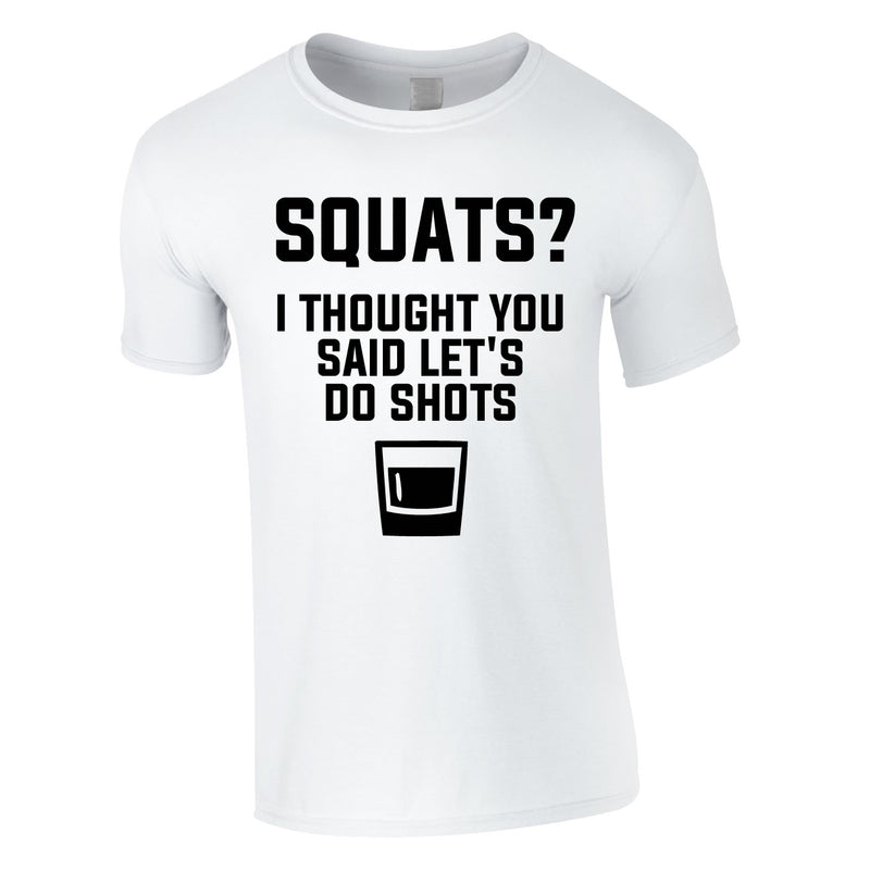 Squats? I Thought You Said Let's Do Shots Tee In White